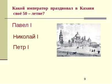 Какой император праздновал в Казани своё 50 – летие? Павел I Николай I Петр I