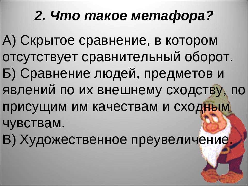 2. Что такое метафора? А) Скрытое сравнение, в котором отсутствует сравнитель...