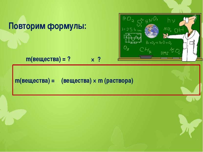 Повторим формулы: m(вещества) =ω (вещества) × m (раствора) m(вещества) = ? × ?