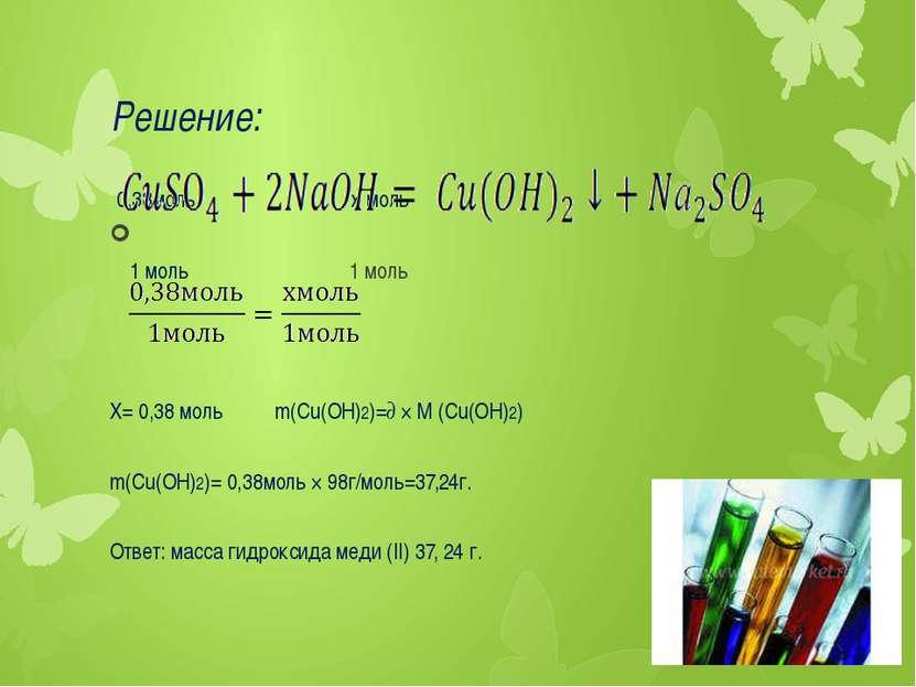 Решение: 0,38моль х моль 1 моль 1 моль Х= 0,38 моль m(Cu(OH)2)=∂ × M (Cu(OH)2...