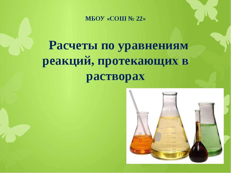 МБОУ «СОШ № 22» Расчеты по уравнениям реакций, протекающих в растворах