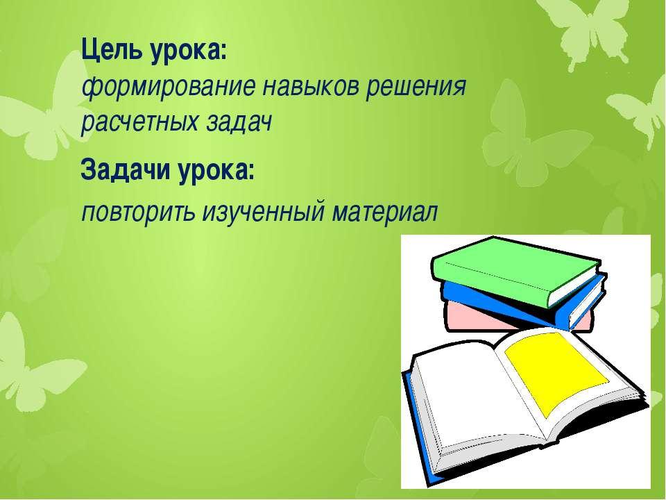 Цель урока: формирование навыков решения расчетных задач Задачи урока: повтор...