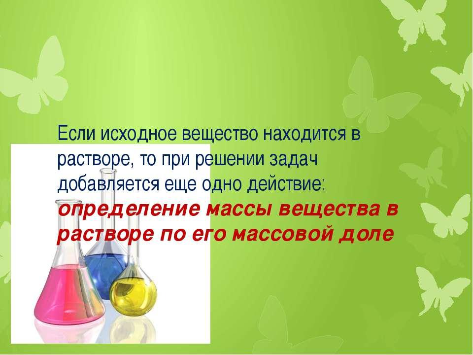 Если исходное вещество находится в растворе, то при решении задач добавляется...