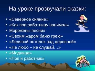 На уроке прозвучали сказки: «Северное сияние» «Как поп работницу нанимал» Мор...