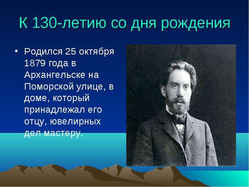 К 130-летию со дня рождения Родился 25 октября 1879 года в Архангельске на По...