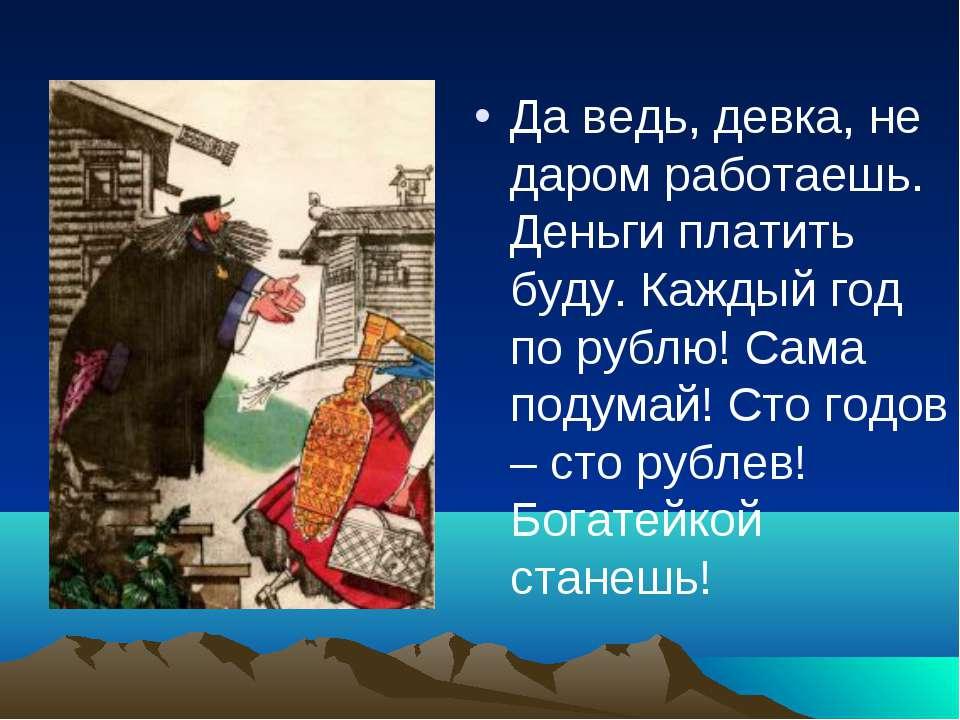 Да ведь, девка, не даром работаешь. Деньги платить буду. Каждый год по рублю!...