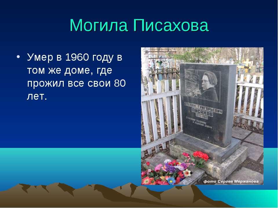 Могила Писахова Умер в 1960 году в том же доме, где прожил все свои 80 лет.