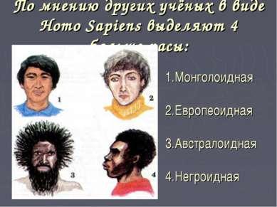По мнению других учёных в виде Homo Sapiens выделяют 4 больше расы: 1.Монголо...