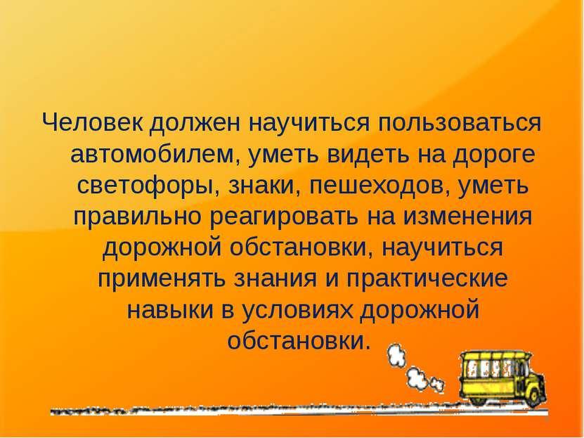 Человек должен научиться пользоваться автомобилем, уметь видеть на дороге све...