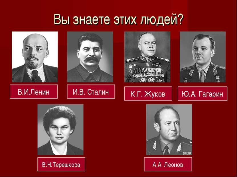 Вы знаете этих людей? В.И.Ленин И.В. Сталин К.Г. Жуков Ю.А. Гагарин В.Н.Тереш...