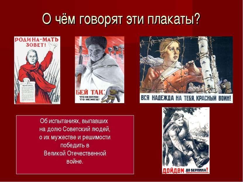 О чём говорят эти плакаты? Об испытаниях, выпавших на долю Советский людей, о...