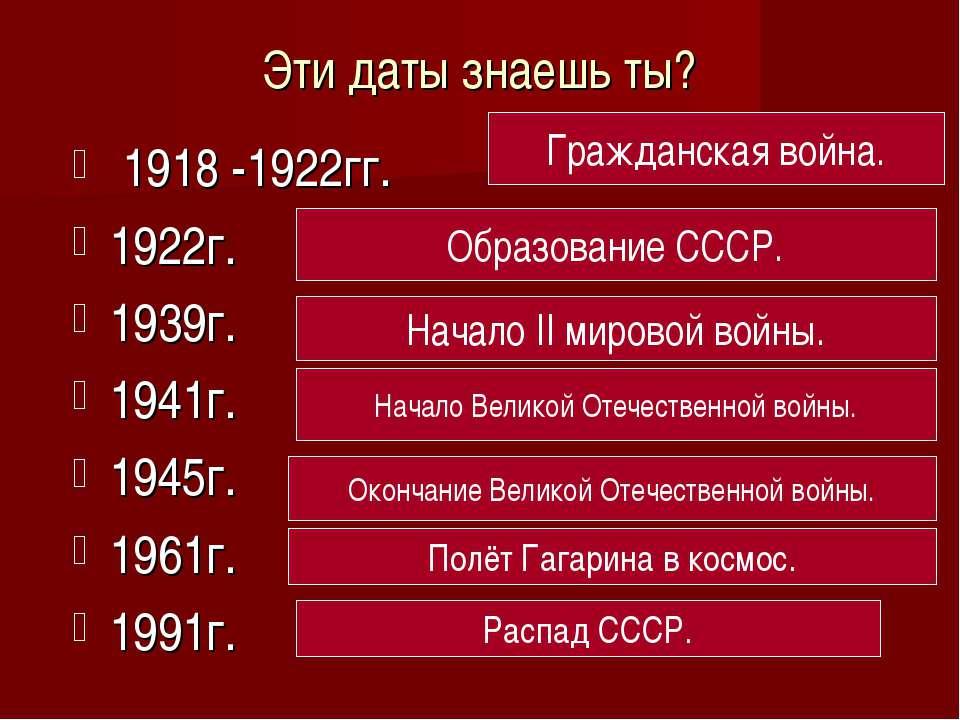 Эти даты знаешь ты? 1918 -1922гг. 1922г. 1939г. 1941г. 1945г. 1961г. 1991г. Г...