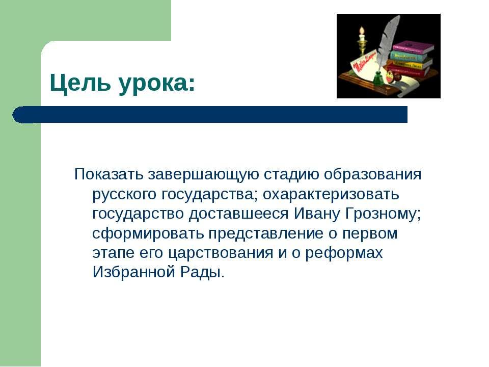 Цель урока: Показать завершающую стадию образования русского государства; оха...
