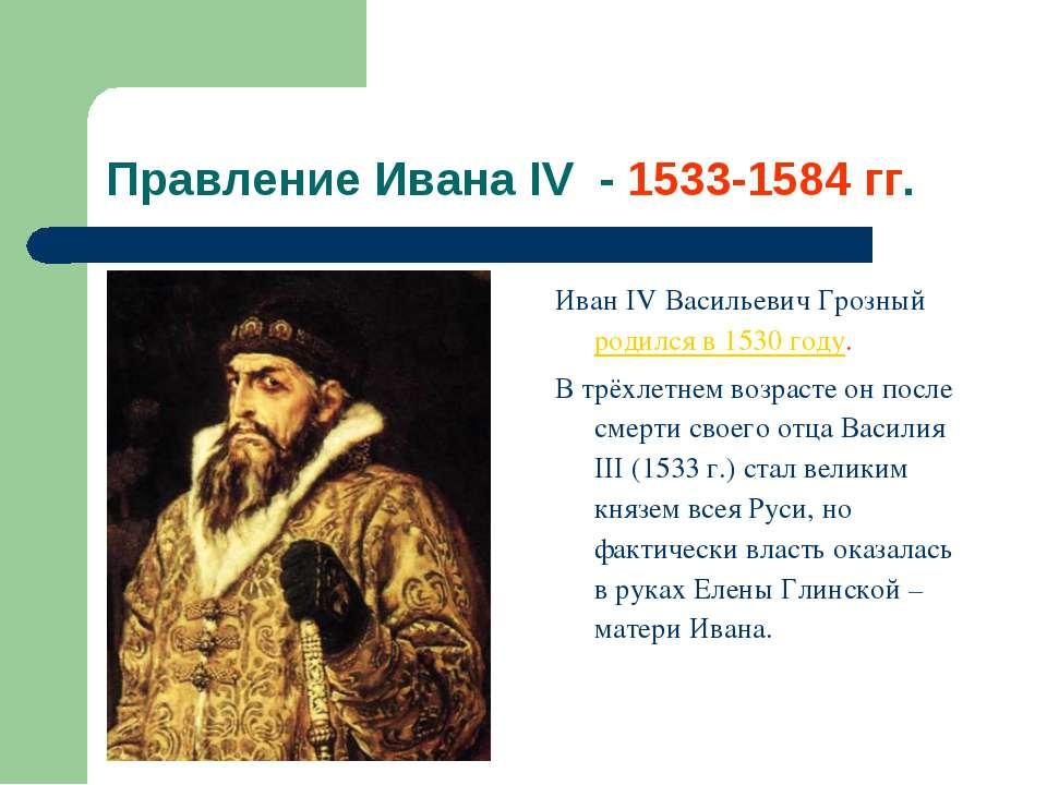 Правление Ивана IV - 1533-1584 гг. Иван IV Васильевич Грозный родился в 1530 ...