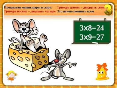 3х8=24 3х9=27 Прогрызли мыши дыры в сыре: Трижды восемь – двадцать четыре. Тр...