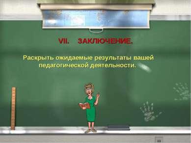 VII. ЗАКЛЮЧЕНИЕ. Раскрыть ожидаемые результаты вашей педагогической деятельно...