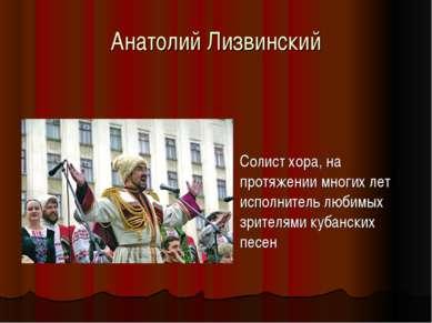 Анатолий Лизвинский Солист хора, на протяжении многих лет исполнитель любимых...