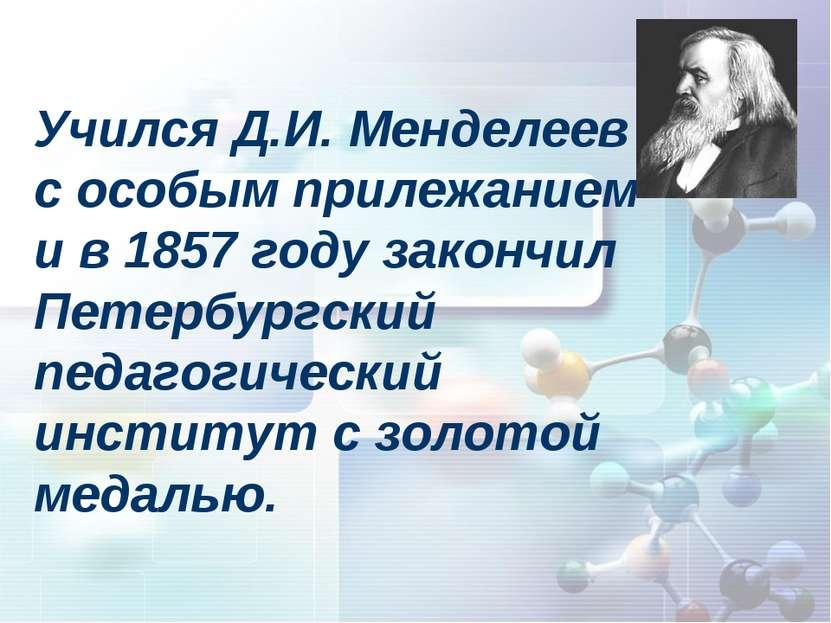 Учился Д.И. Менделеев с особым прилежанием и в 1857 году закончил Петербургск...
