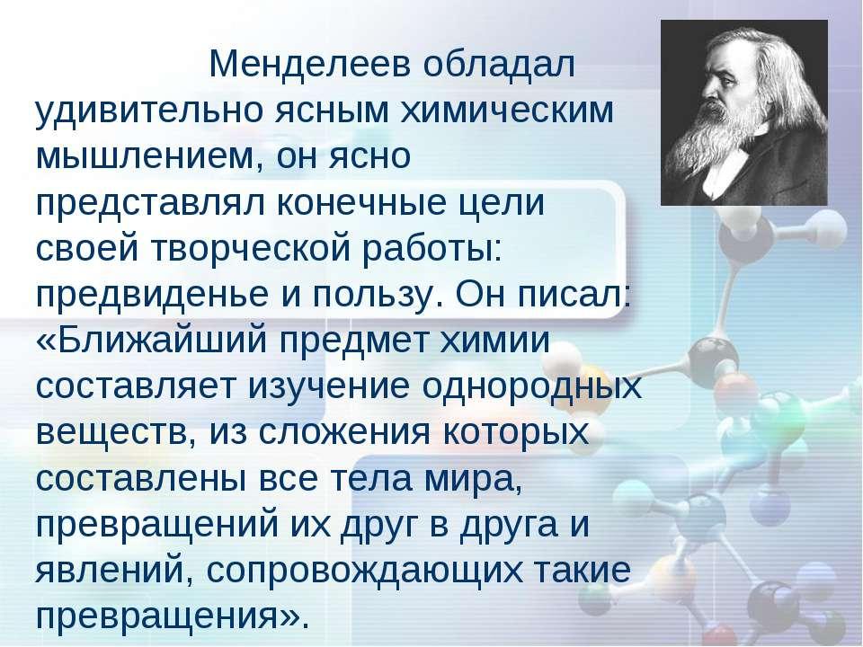 Менделеев обладал удивительно ясным химическим мышлением, он ясно представлял...