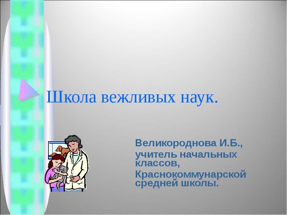 Школа вежливых наук. Великороднова И.Б., учитель начальных классов, Красноком...