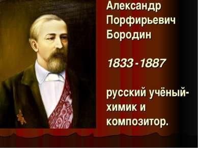 Александр Порфирьевич Бородин 1833-1887 русский учёный-химик и композитор.