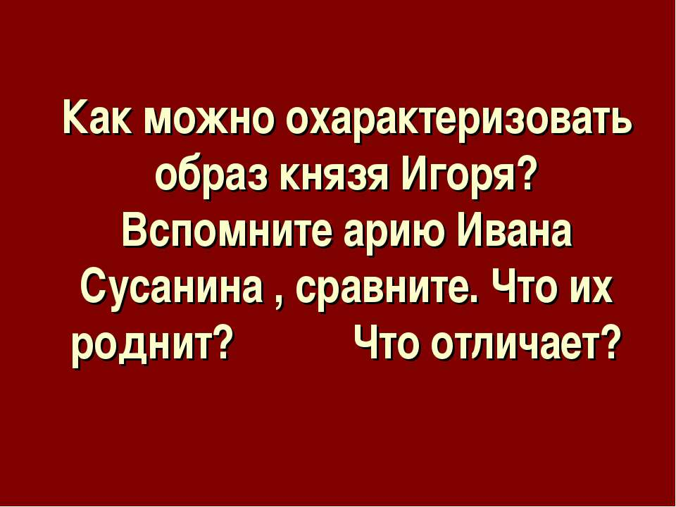 Как можно охарактеризовать образ князя Игоря? Вспомните арию Ивана Сусанина ,...
