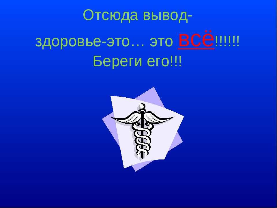 Отсюда вывод- здоровье-это… это всё!!!!!! Береги его!!!