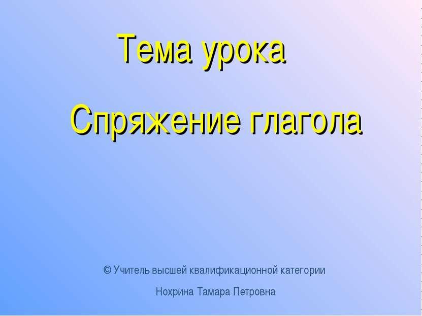 Тема урока Спряжение глагола © Учитель высшей квалификационной категории Нохр...