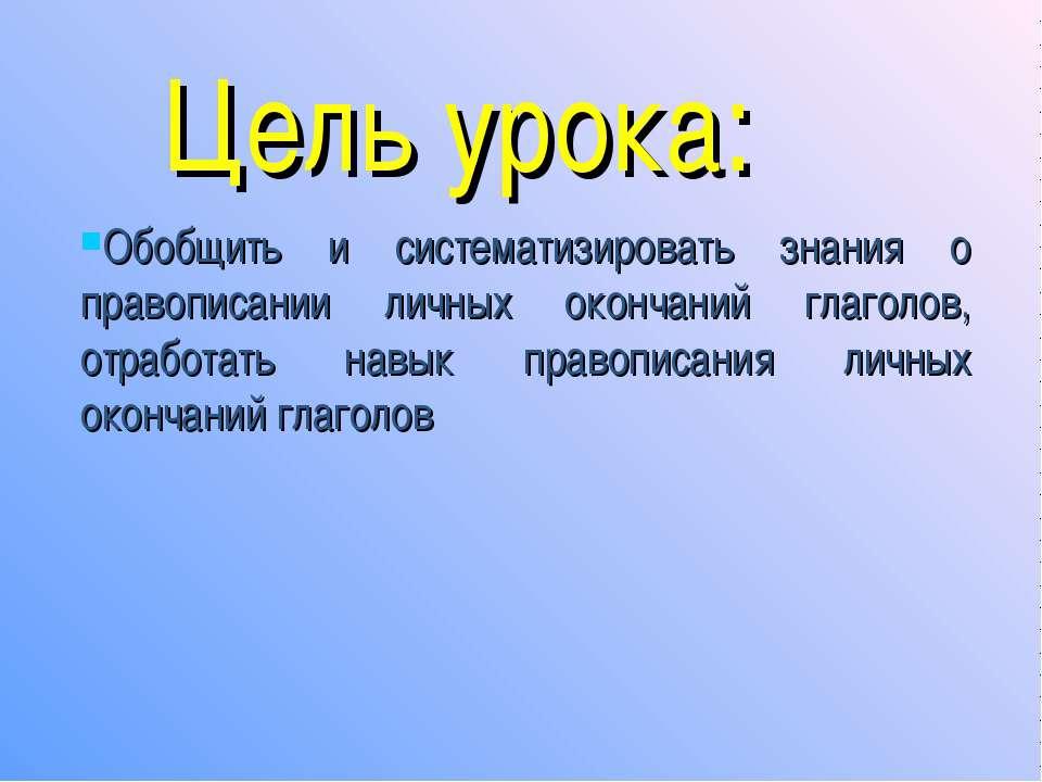 Цель урока: Обобщить и систематизировать знания о правописании личных окончан...