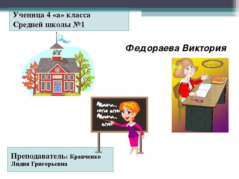 Федораева Виктория Ученица 4 «а» класса Средней школы №1 Преподаватель: Кравч...