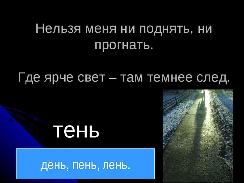 Нельзя меня ни поднять, ни прогнать. Где ярче свет – там темнее след. тень де...