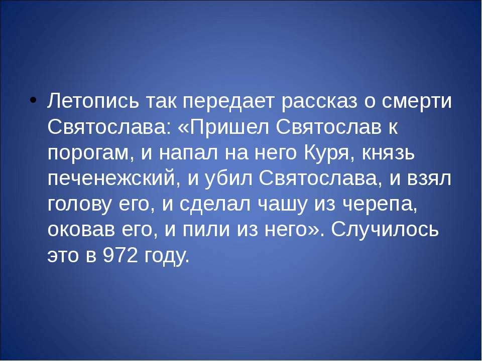 Летопись так передает рассказ о смерти Святослава: «Пришел Святослав к порога...