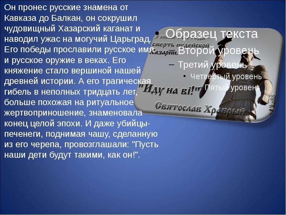 Он пронес русские знамена от Кавказа до Балкан, он сокрушил чудовищный Хазарс...