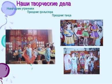 Наши творческие дела Новогодние утренники Праздник фольклора Праздник танца