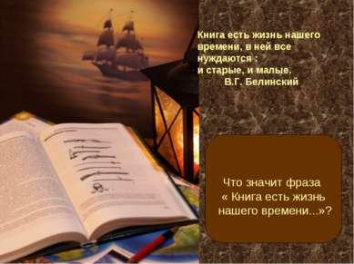 Книга есть жизнь нашего времени, в ней все нуждаются : и старые, и малые. В.Г...