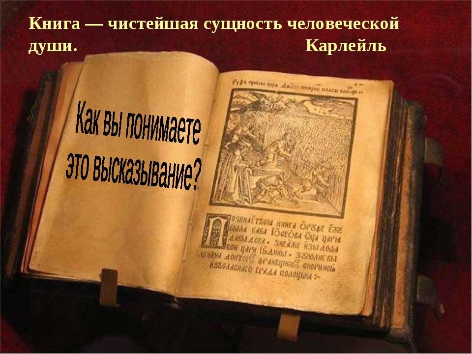 Книга — чистейшая сущность человеческой души. Карлейль