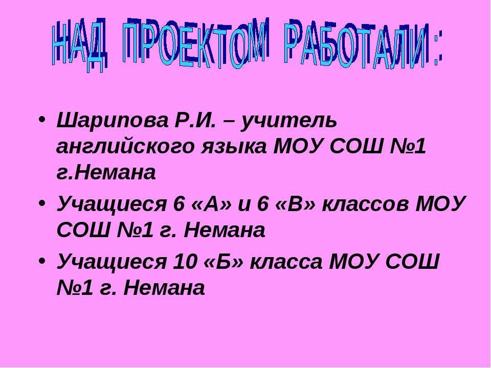 Шарипова Р.И. – учитель английского языка МОУ СОШ №1 г.Немана Учащиеся 6 «А» ...