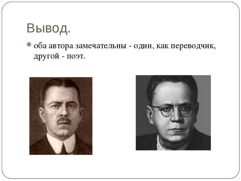 Вывод. оба автора замечательны - один, как переводчик, другой - поэт.