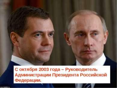 С октября 2003 года – Руководитель Администрации Президента Российской Федера...