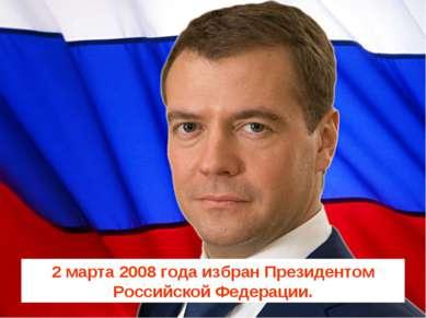 2 марта 2008 года избран Президентом Российской Федерации.