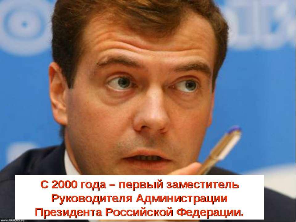 С 2000 года – первый заместитель Руководителя Администрации Президента Россий...