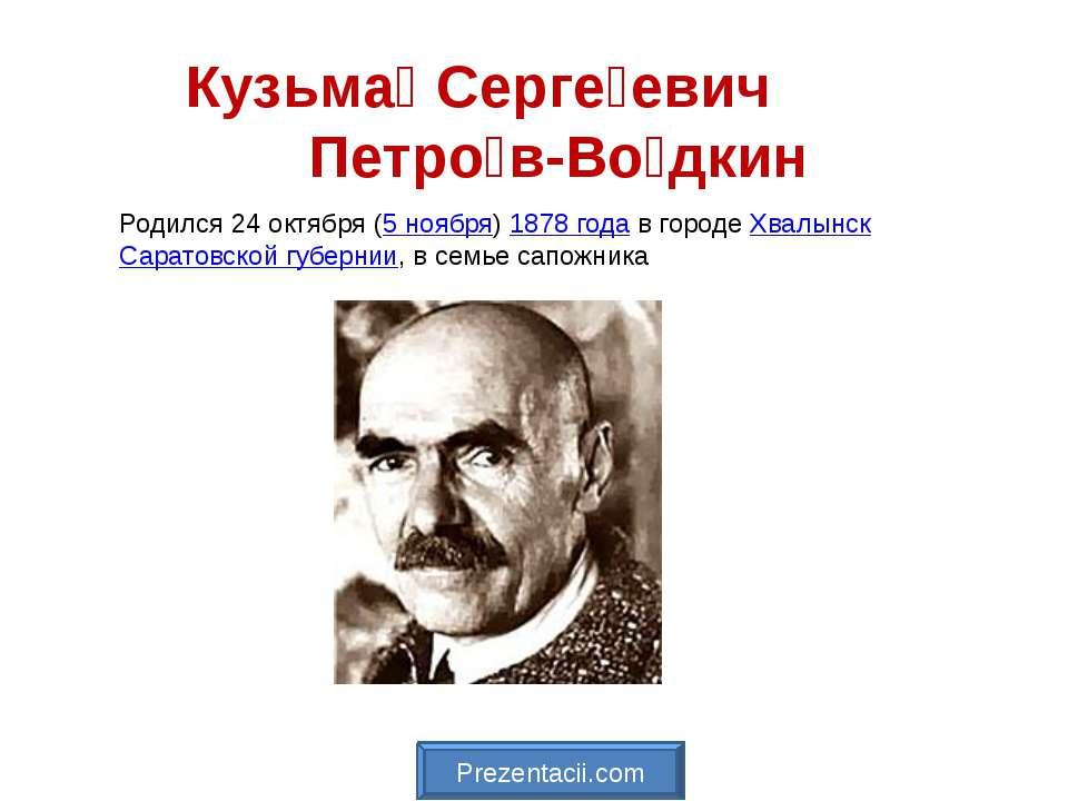 Кузьма Серге евич Петро в-Во дкин Родился 24октября (5 ноября)1878 годав г...