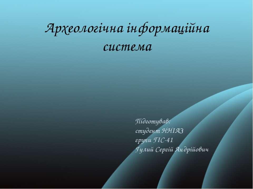 Археологічна інформаційна система Підготував: студент ННІАЗ групи ГІС-41 Гули...