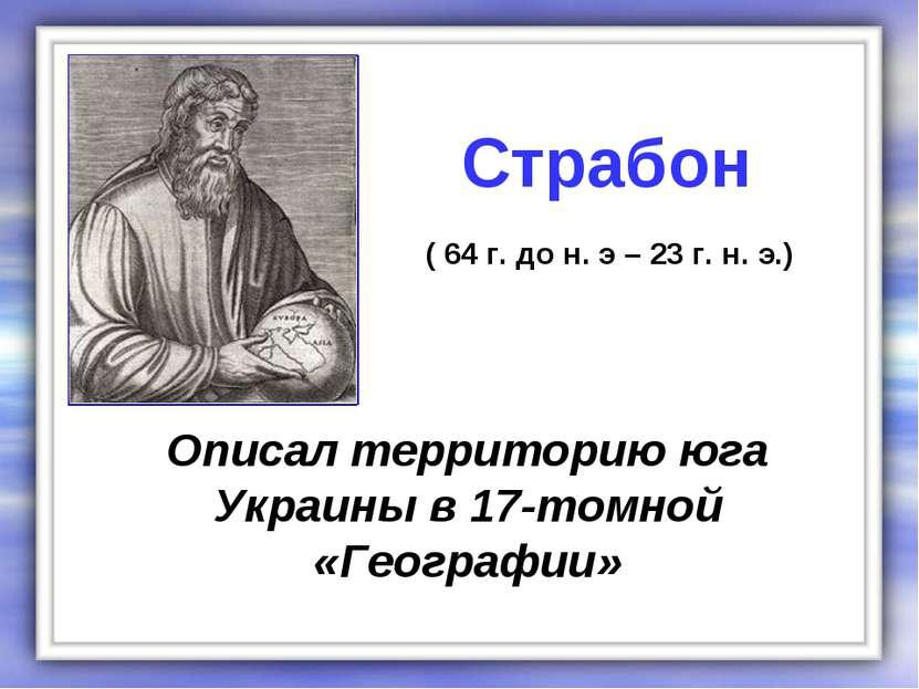 Описал территорию юга Украины в 17-томной «Географии» Страбон ( 64 г. до н. э...