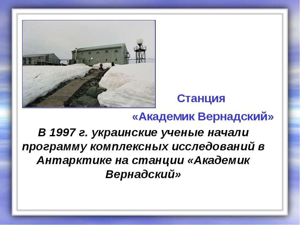 В 1997 г. украинские ученые начали программу комплексных исследований в Антар...