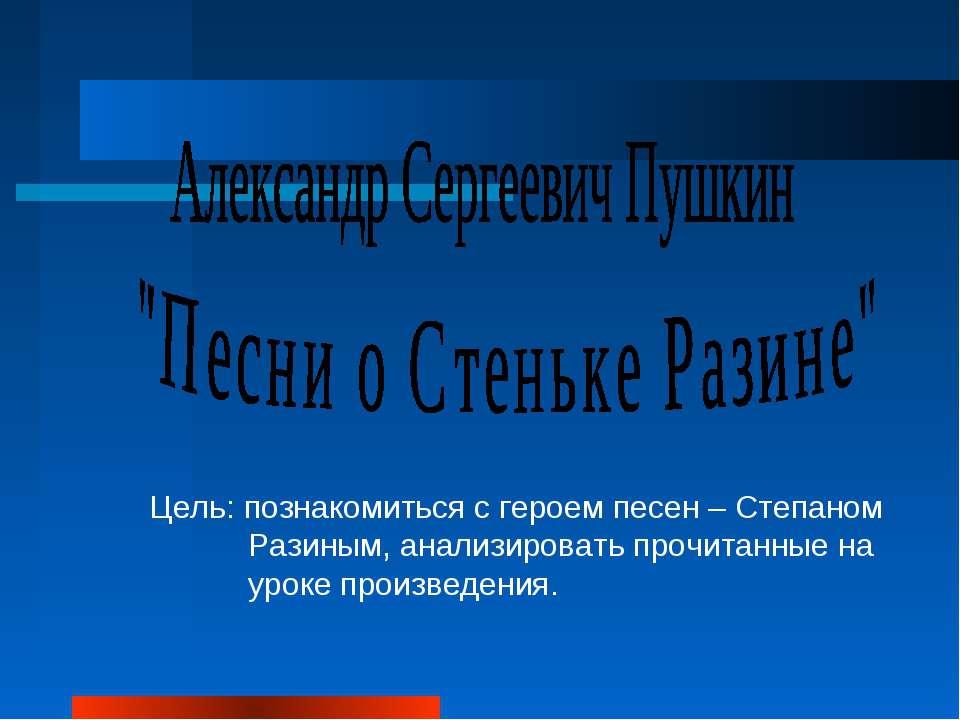 Цель: познакомиться с героем песен – Степаном Разиным, анализировать прочитан...