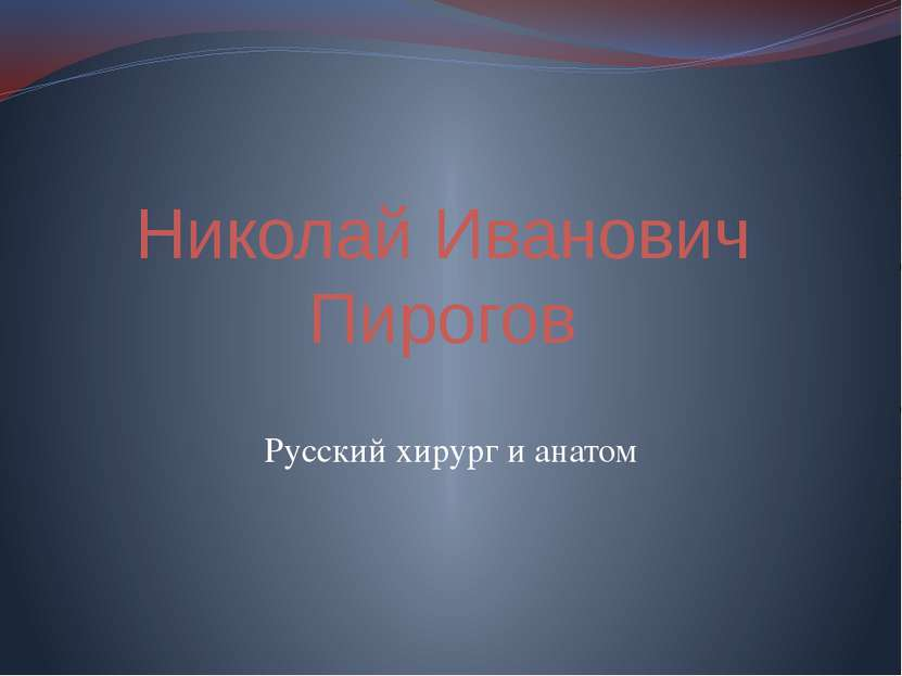 Николай Иванович Пирогов Русский хирург и анатом