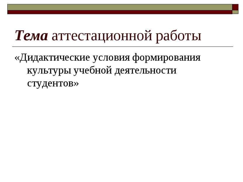 Тема аттестационной работы «Дидактические условия формирования культуры учебн...