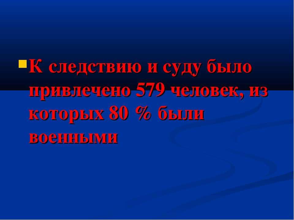 К следствию и суду было привлечено 579 человек, из которых 80 % были военными