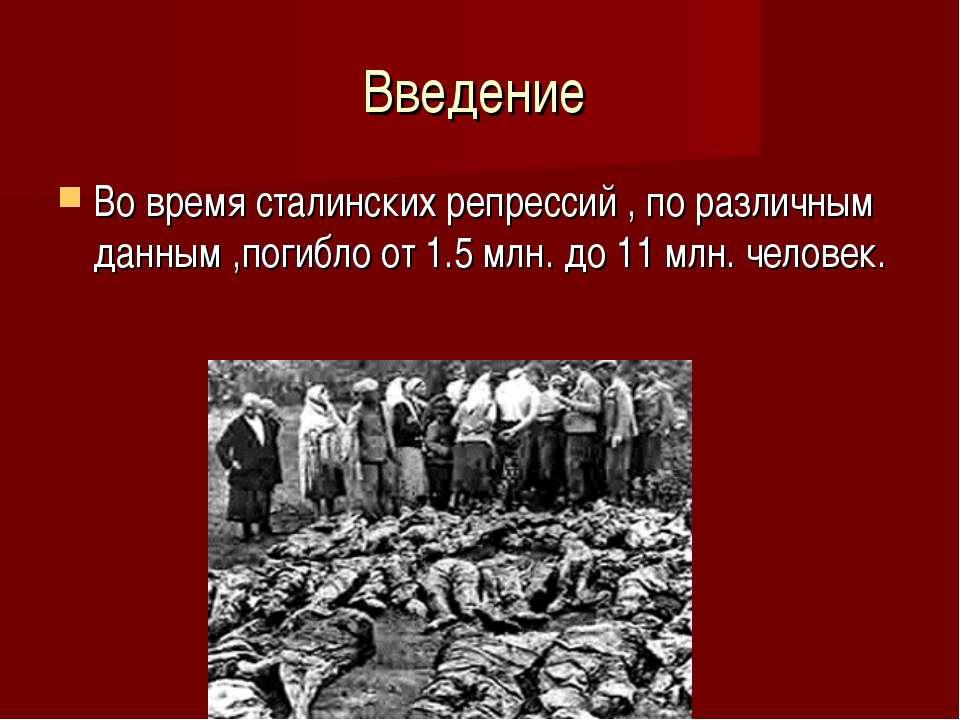 Введение Во время сталинских репрессий , по различным данным ,погибло от 1.5 ...